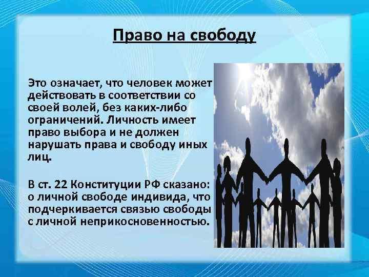 Право на свободу Это означает, что человек может действовать в соответствии со своей волей,