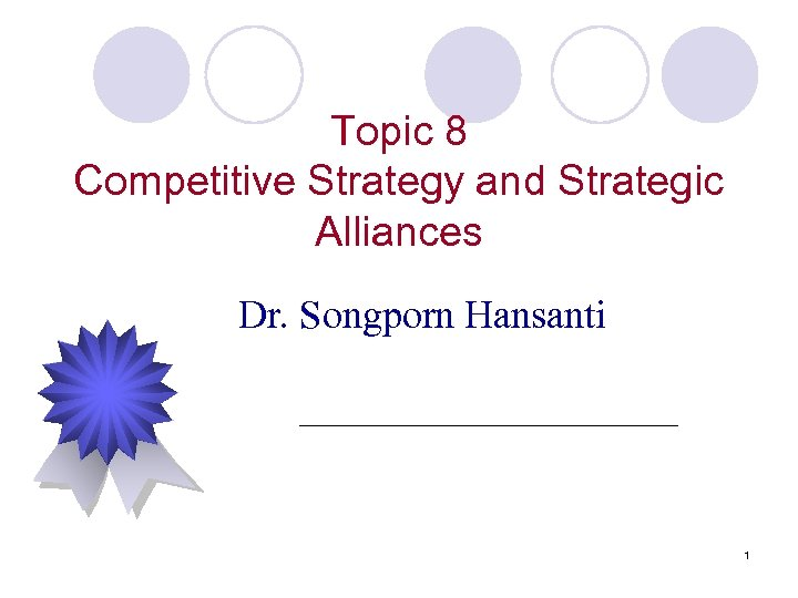 Topic 8 Competitive Strategy and Strategic Alliances Dr. Songporn Hansanti 1