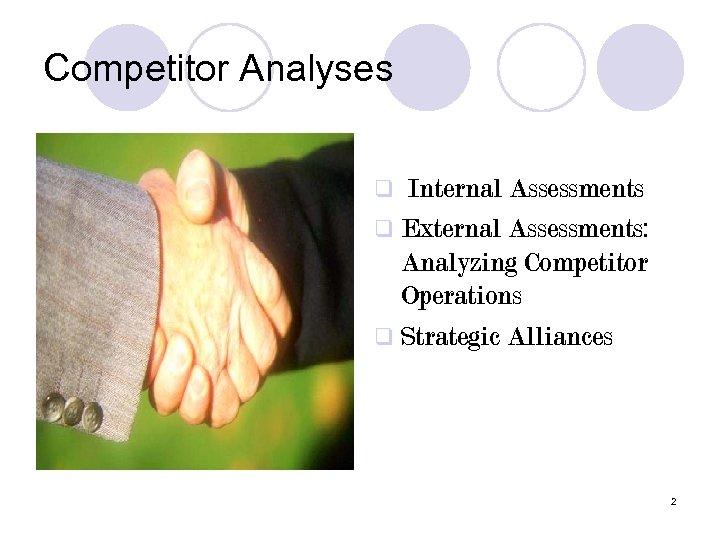 Competitor Analyses Internal Assessments q External Assessments: Analyzing Competitor Operations q Strategic Alliances q