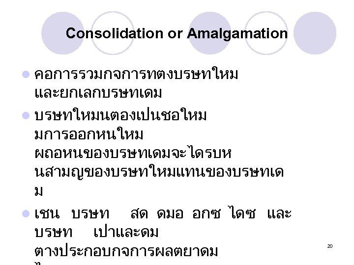 Consolidation or Amalgamation l คอการรวมกจการทตงบรษทใหม และยกเลกบรษทเดม l บรษทใหมนตองเปนชอใหม มการออกหนใหม ผถอหนของบรษทเดมจะไดรบห นสามญของบรษทใหมแทนของบรษทเด ม l เชน