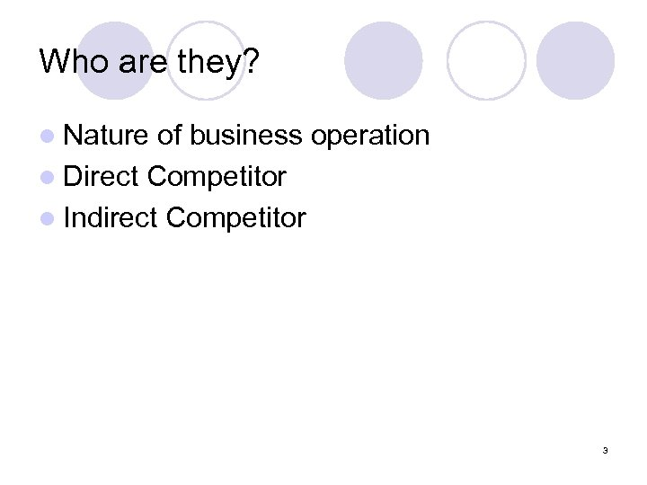 Who are they? l Nature of business operation l Direct Competitor l Indirect Competitor
