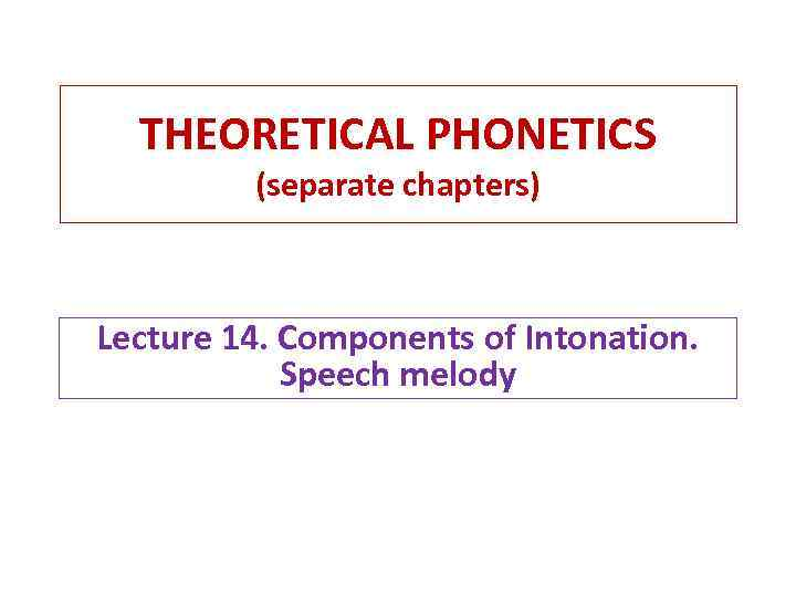 THEORETICAL PHONETICS (separate chapters) Lecture 14. Components of Intonation. Speech melody
