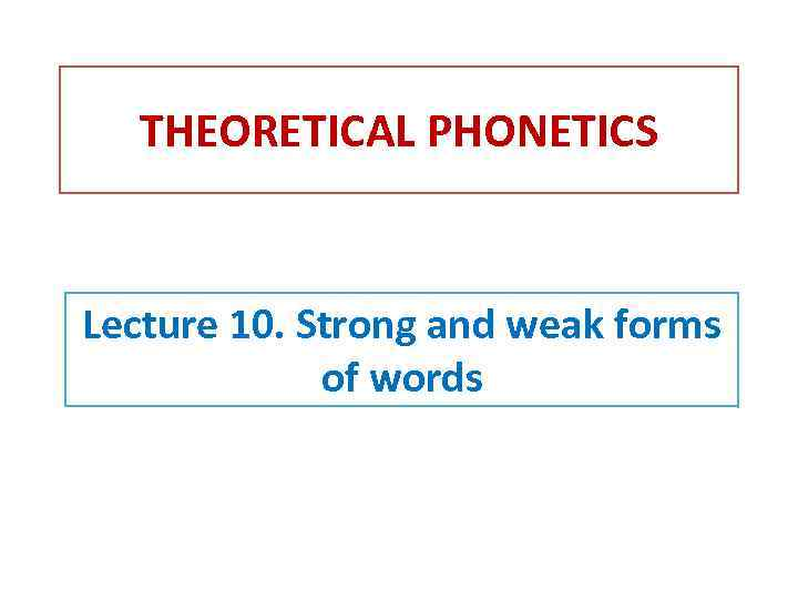 THEORETICAL PHONETICS Lecture 10. Strong and weak forms of words