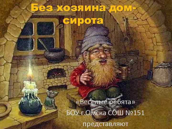 Без хозяина домсирота «Веселые ребята» БОУ г. Омска СОШ № 151 представляют