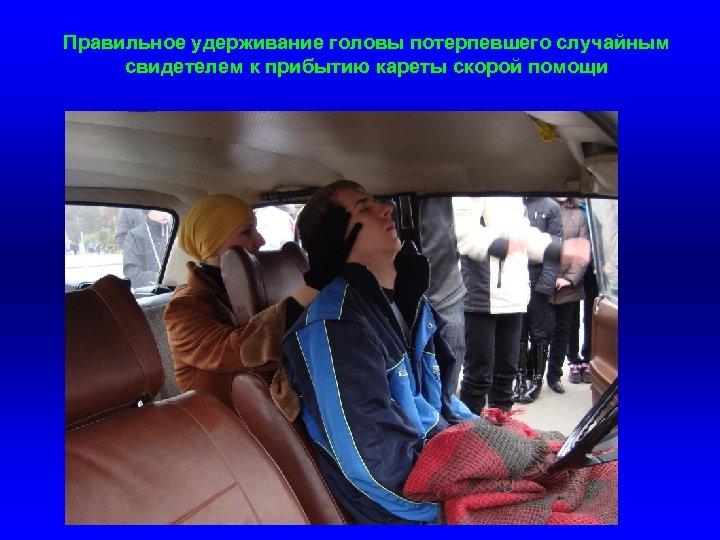 Правильное удерживание головы потерпевшего случайным свидетелем к прибытию кареты скорой помощи