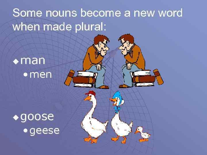 Some nouns become a new word when made plural: u man • men u