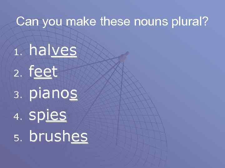 Can you make these nouns plural? 1. 2. 3. 4. 5. halves feet pianos