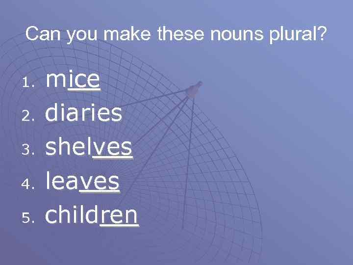 Can you make these nouns plural? 1. 2. 3. 4. 5. mice diaries shelves
