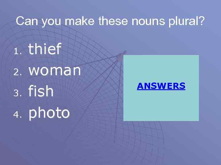 Can you make these nouns plural? 1. 2. 3. 4. thief woman fish photo
