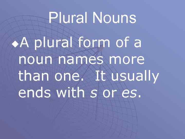 Plural Nouns A plural form of a noun names more than one. It usually