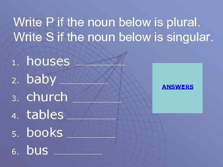 Write P if the noun below is plural. Write S if the noun below