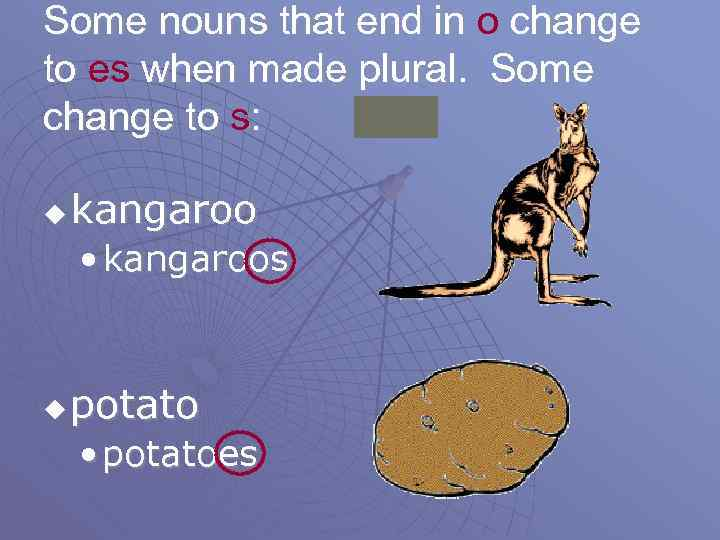 Some nouns that end in o change to es when made plural. Some change