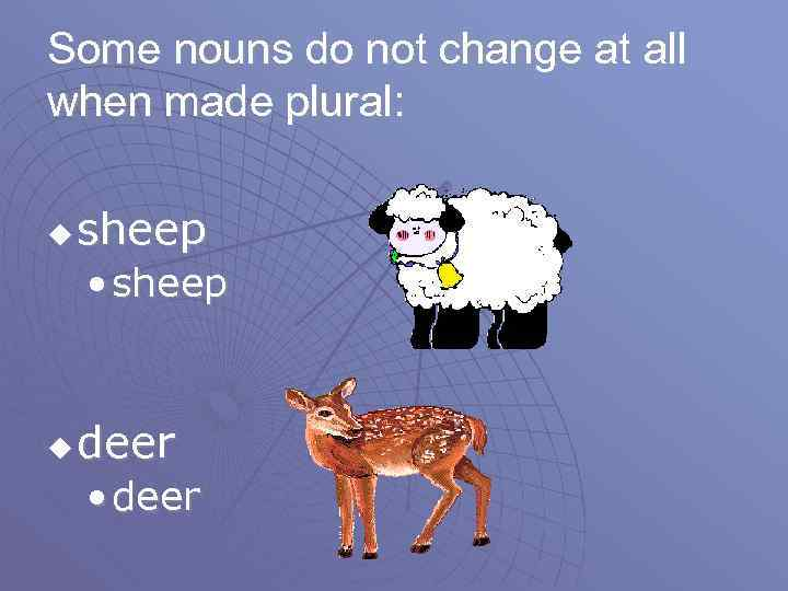 Some nouns do not change at all when made plural: u sheep • sheep