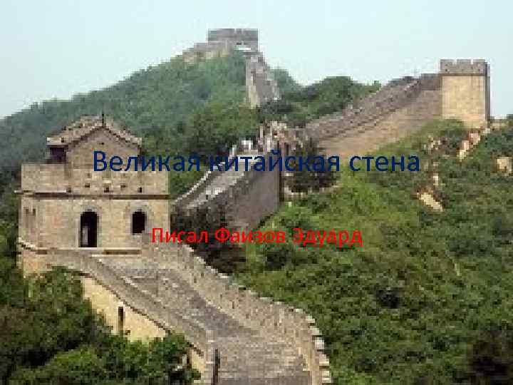 Великая китайская стена Писал Фаизов Эдуард