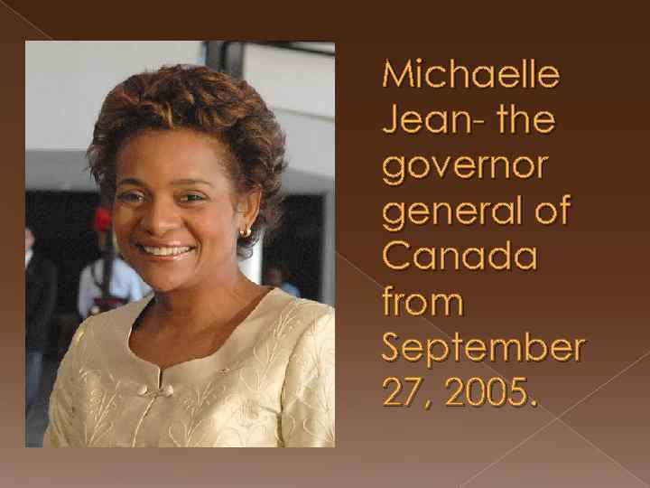 Michaelle Jean- the governor general of Canada from September 27, 2005.