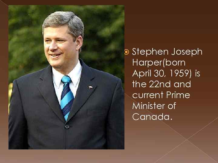 Stephen Joseph Harper(born April 30, 1959) is the 22 nd and current Prime