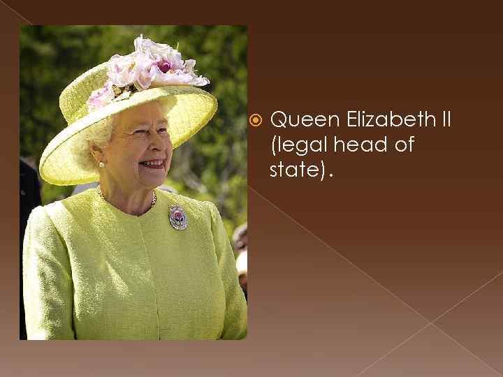 Queen Elizabeth II (legal head of state).