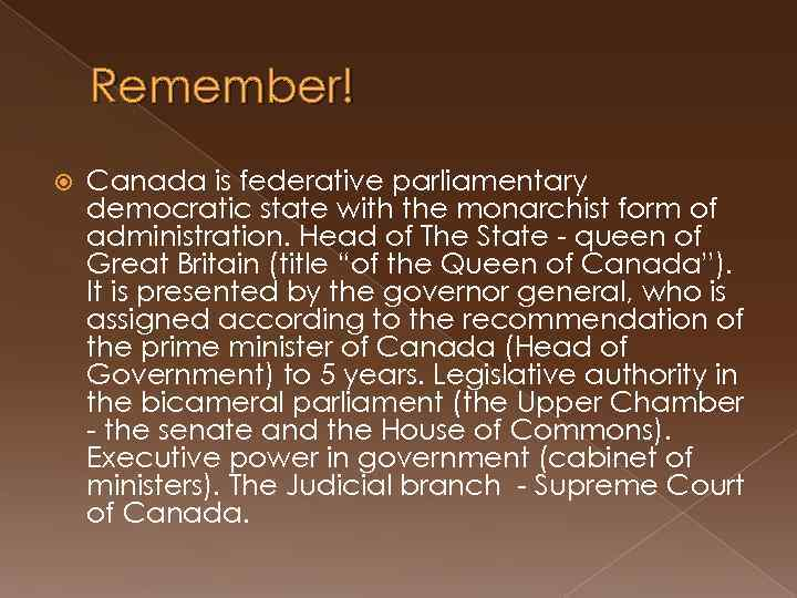 Remember! Canada is federative parliamentary democratic state with the monarchist form of administration. Head