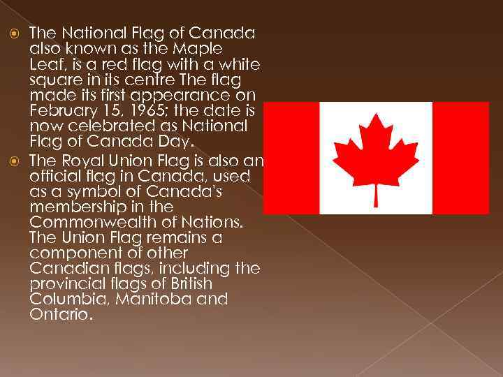The National Flag of Canada also known as the Maple Leaf, is a red
