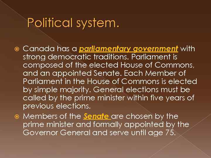 Political system. Canada has a parliamentary government with strong democratic traditions. Parliament is composed