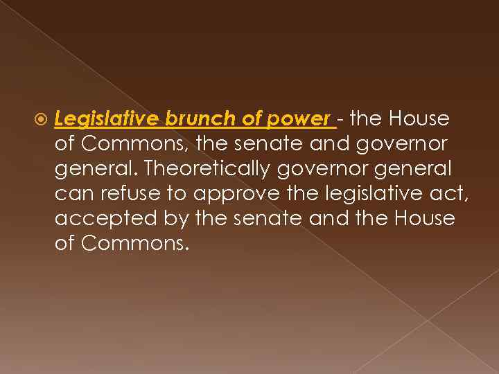 Legislative brunch of power - the House of Commons, the senate and governor