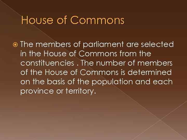 House of Commons The members of parliament are selected in the House of Commons