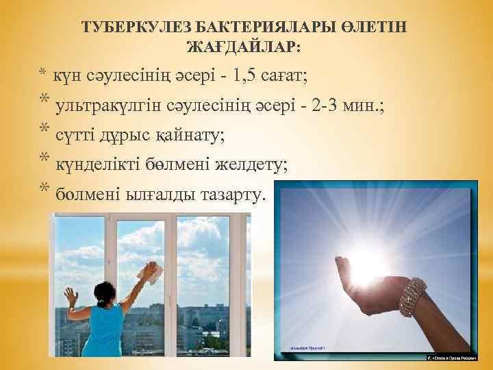 ТУБЕРКУЛЕЗ БАКТЕРИЯЛАРЫ ӨЛЕТІН ЖАҒДАЙЛАР: * күн сәулесінің әсері - 1, 5 сағат; * ультракүлгін