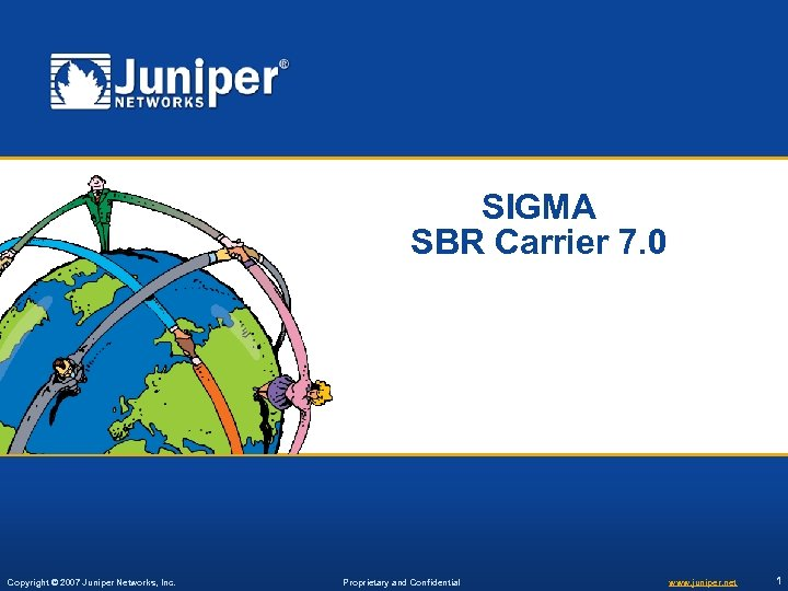 SIGMA SBR Carrier 7. 0 Copyright © 2007 Juniper Networks, Inc. Proprietary and Confidential