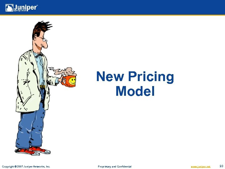 New Pricing Model Copyright © 2007 Juniper Networks, Inc. Proprietary and Confidential www. juniper.