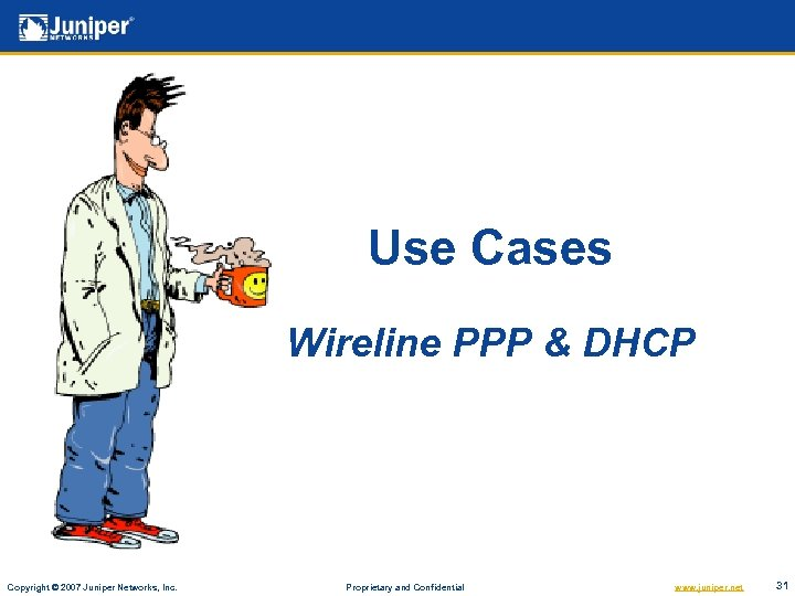 Use Cases Wireline PPP & DHCP Copyright © 2007 Juniper Networks, Inc. Proprietary and