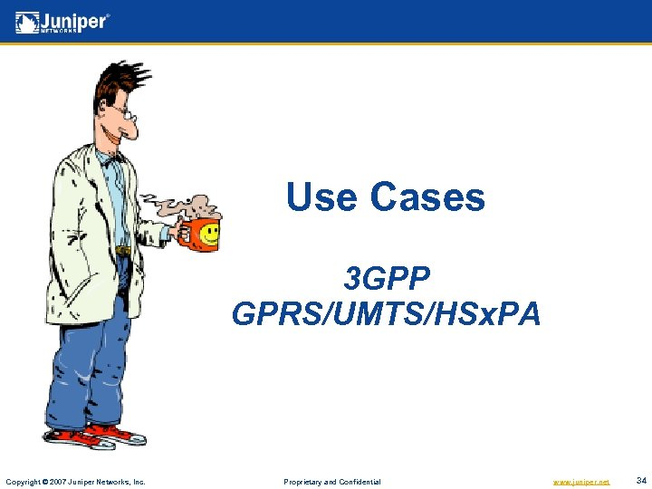 Use Cases 3 GPP GPRS/UMTS/HSx. PA Copyright © 2007 Juniper Networks, Inc. Proprietary and