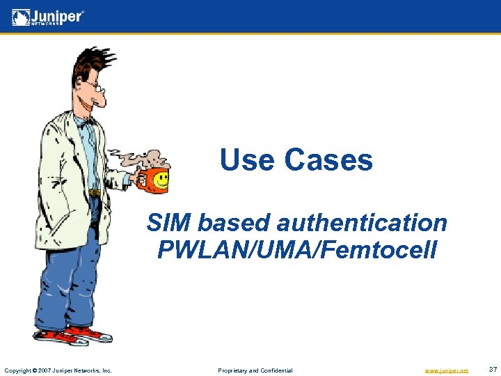 Use Cases SIM based authentication PWLAN/UMA/Femtocell Copyright © 2007 Juniper Networks, Inc. Proprietary and