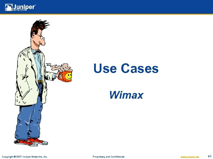 Use Cases Wimax Copyright © 2007 Juniper Networks, Inc. Proprietary and Confidential www. juniper.