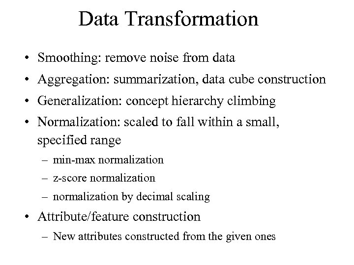 Data Transformation • Smoothing: remove noise from data • Aggregation: summarization, data cube construction