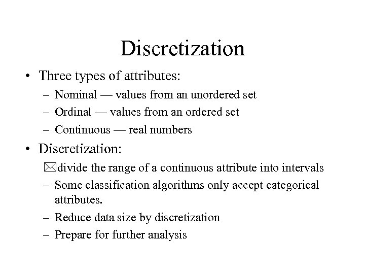 Discretization • Three types of attributes: – Nominal — values from an unordered set