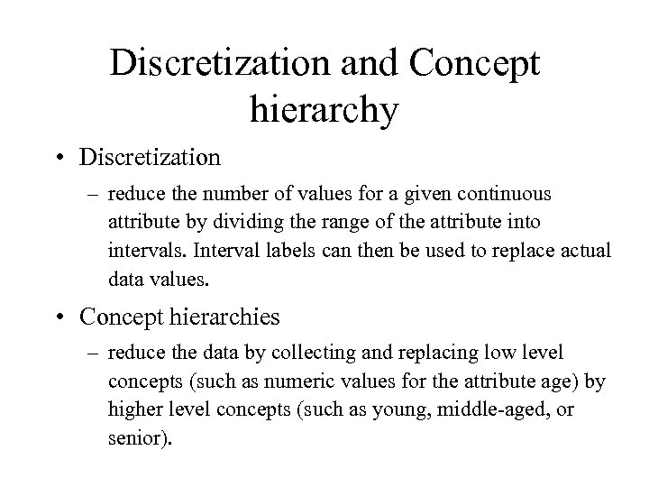 Discretization and Concept hierarchy • Discretization – reduce the number of values for a