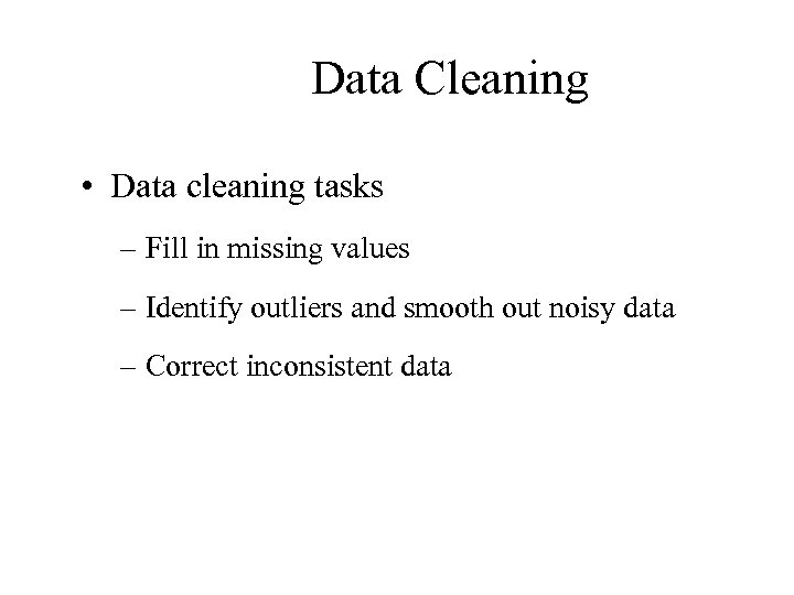 Data Cleaning • Data cleaning tasks – Fill in missing values – Identify outliers