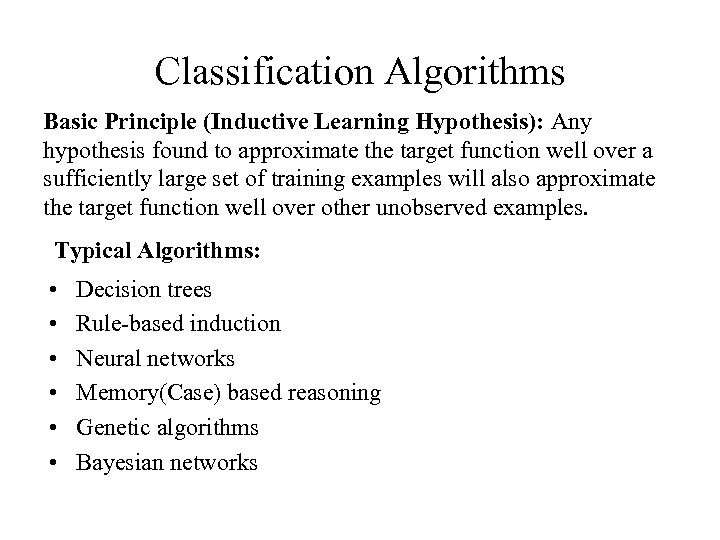 Classification Algorithms Basic Principle (Inductive Learning Hypothesis): Any hypothesis found to approximate the target