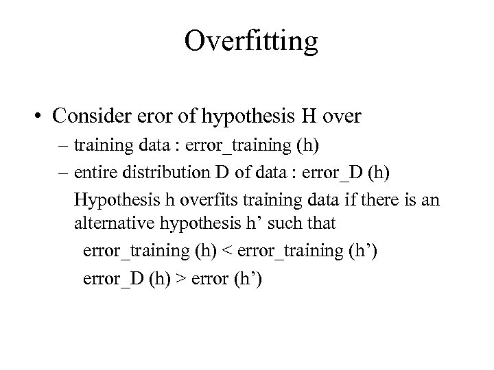 Overfitting • Consider eror of hypothesis H over – training data : error_training (h)