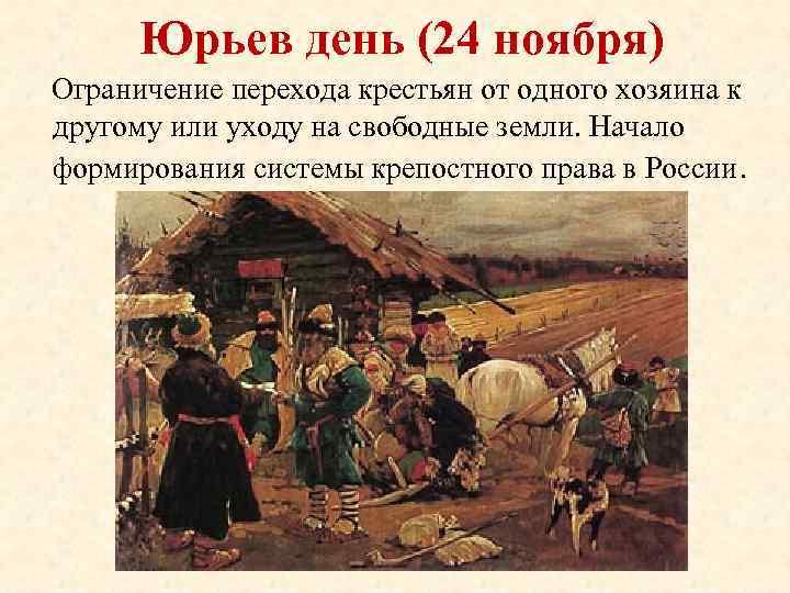 Юрьев день (24 ноября) Ограничение перехода крестьян от одного хозяина к другому или уходу