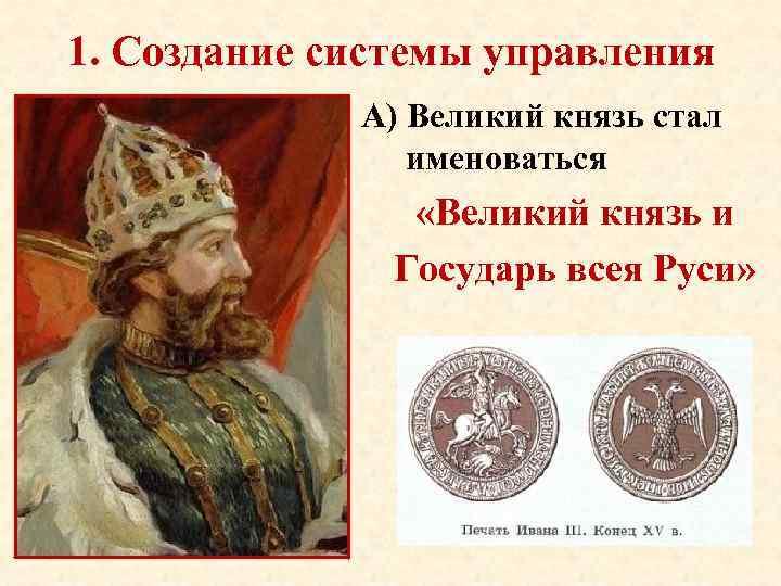 1. Создание системы управления А) Великий князь стал именоваться «Великий князь и Государь всея