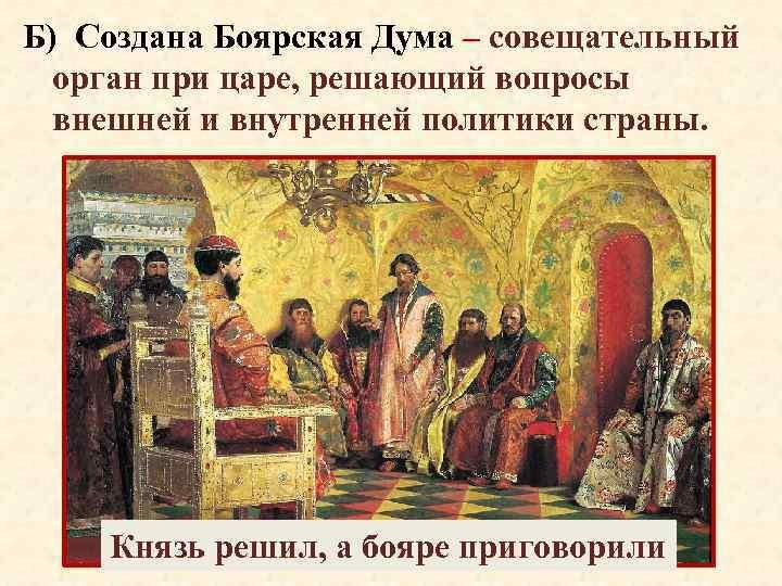 Б) Создана Боярская Дума – совещательный орган при царе, решающий вопросы внешней и внутренней