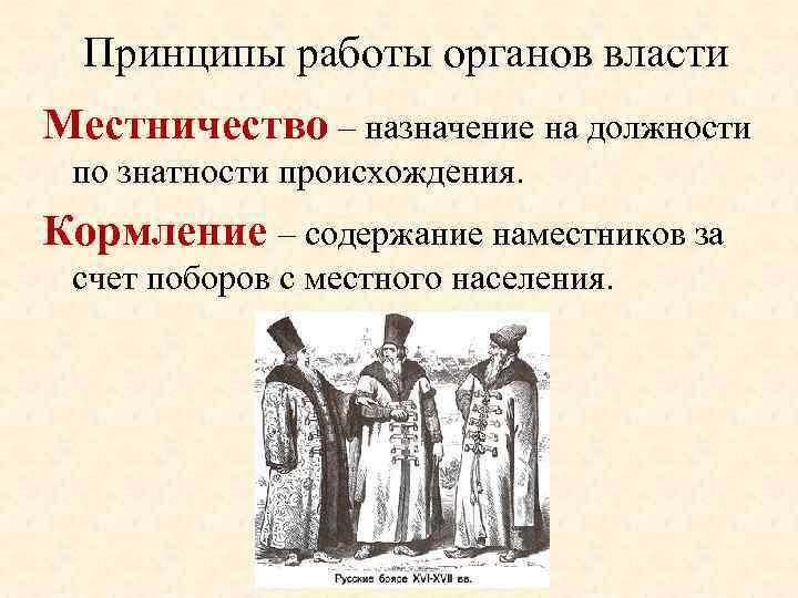 Принципы работы органов власти Местничество – назначение на должности по знатности происхождения. Кормление –