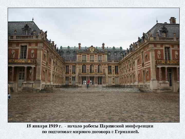 18 января 1919 г. - начало работы Парижской конференции по подготовке мирного договора с