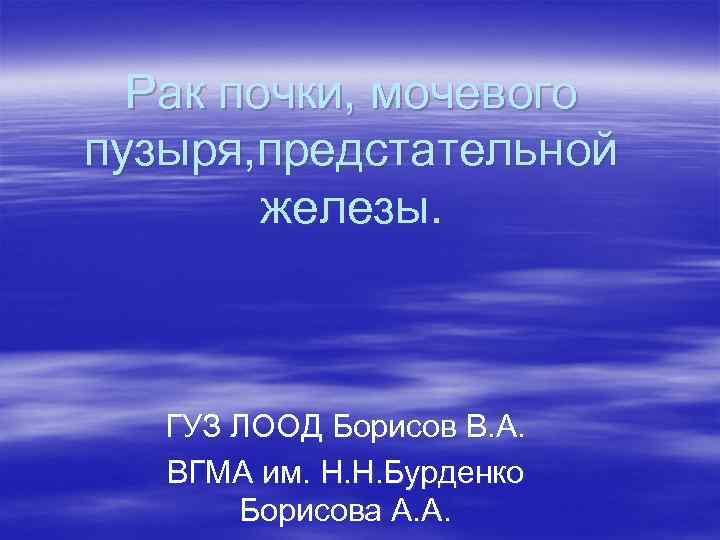 Рак почки, мочевого пузыря, предстательной железы. ГУЗ ЛООД Борисов В. А. ВГМА им. Н.