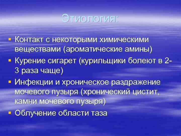 Этиология: § Контакт с некоторыми химическими веществами (ароматические амины) § Курение сигарет (курильщики болеют