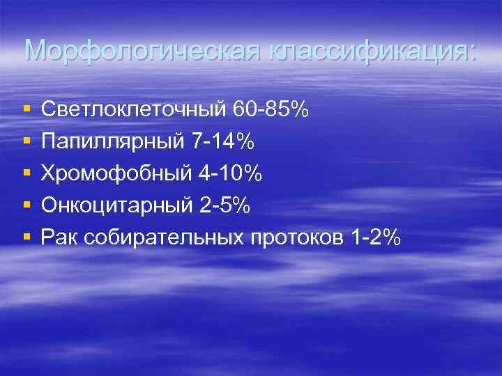 Морфологическая классификация: § § § Светлоклеточный 60 -85% Папиллярный 7 -14% Хромофобный 4 -10%