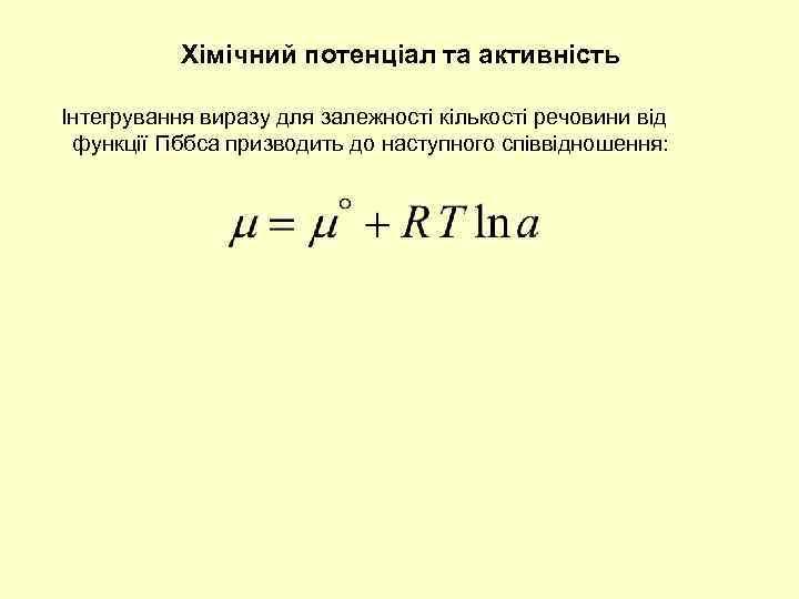 Хімічний потенціал та активність Інтегрування виразу для залежності кількості речовини від функції Гіббса призводить