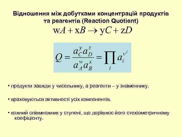 Відношення між добутками концентрацій продуктів та реагентів (Reaction Quotient) • продукти завжди у чисельнику,