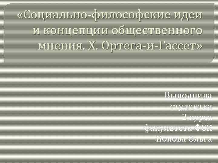 «Социально-философские идеи и концепции общественного мнения. Х. Ортега-и-Гассет» Выполнила студентка 2 курса факультета